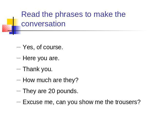 Read the phrases to make the conversation Yes, of course.Here you are.Thank you.How much are they?They are 20 pounds.Excuse me, can you show me the trousers?