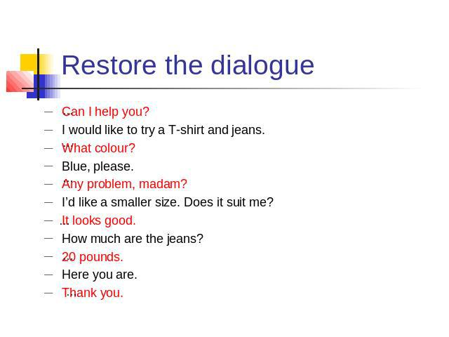 Restore the dialogue Can I help you?I would like to try a T-shirt and jeans.What colour?Blue, please.Any problem, madam?I'd like a smaller size. Does it suit me?It looks good.How much are the jeans?20 pounds.Here you are.Thank you.