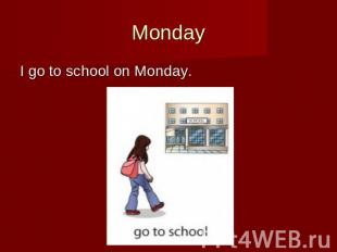 Monday I go to school on Monday.