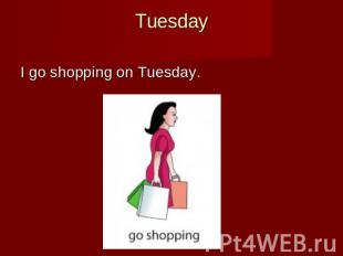 Tuesday I go shopping on Tuesday.