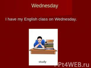 Wednesday I have my English class on Wednesday.