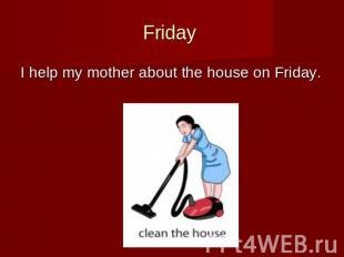 Friday I help my mother about the house on Friday.
