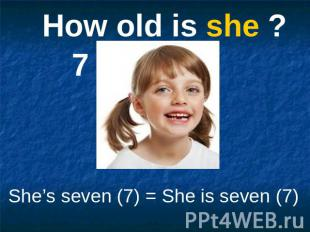 How old is she ? She's seven (7) = She is seven (7)