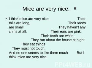 Mice are very nice. I think mice are very nice. Their tails are long, Their face