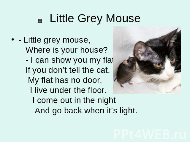 Little Grey Mouse - Little grey mouse, Where is your house? - I can show you my flat If you don't tell the cat. My flat has no door, I live under the floor. I come out in the night And go back when it's light.