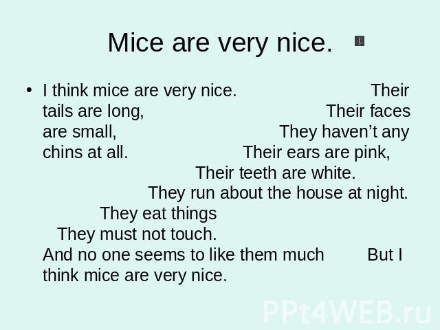Mice are very nice. I think mice are very nice. Their tails are long, Their faces are small, They haven't any chins at all. Their ears are pink, Their teeth are white. They run about the house at night. They eat things They must not touch. And no on…