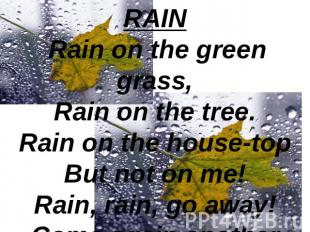 RAIN Rain on the green grass,Rain on the tree.Rain on the house-topBut not on me