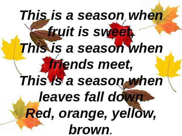 This is a season when fruit is sweet,This is a season when friends meet,This is a season when leaves fall downRed, orange, yellow, brown.