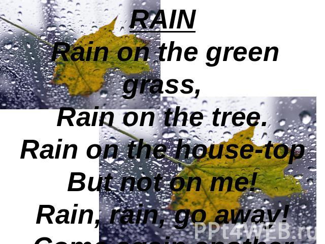 RAIN Rain on the green grass,Rain on the tree.Rain on the house-topBut not on me!Rain, rain, go away!Come again another day!