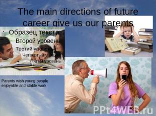 The main directions of future career give us our parents Parents wish young peop