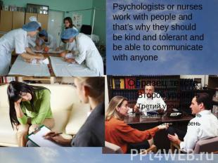 Psychologists or nurses work with people and that's why they should be kind and