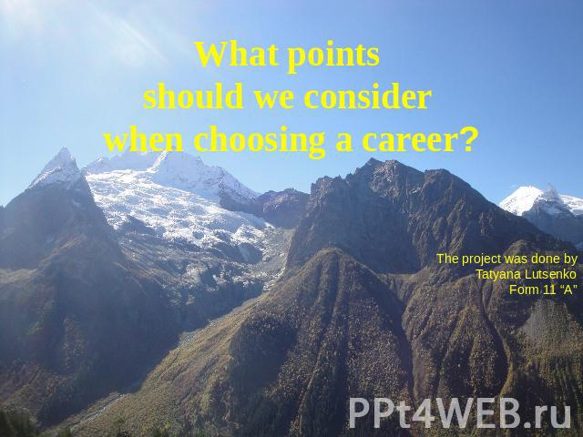 "What points should we consider when choosing a career? The project was done byTatyana LutsenkoForm 11 ""A"""