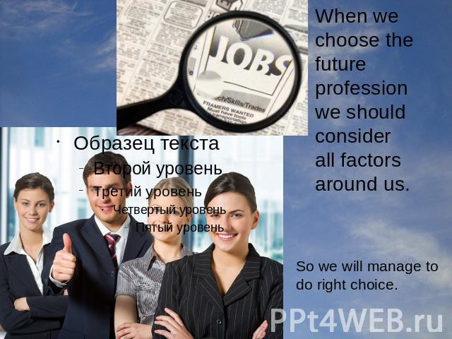 When we choose the future profession we should consider all factors around us. So we will manage to do right choice.