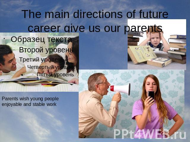 The main directions of future career give us our parents Parents wish young people enjoyable and stable work