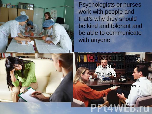 Psychologists or nurses work with people and that's why they should be kind and tolerant and be able to communicate with anyone