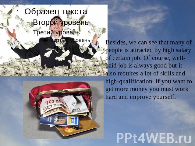 Besides, we can see that many of people is attracted by high salary of certain job. Of course, well-paid job is always good but it also requires a lot of skills and high-qualification. If you want to get more money you must work hard and improve yourself.
