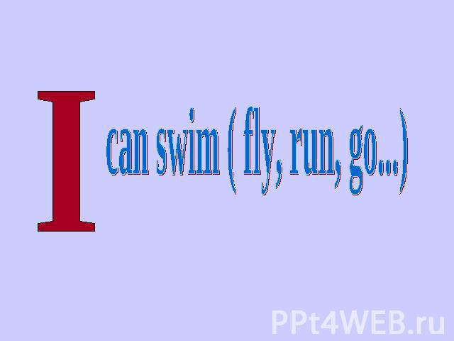 can swim ( fly, run, go...)