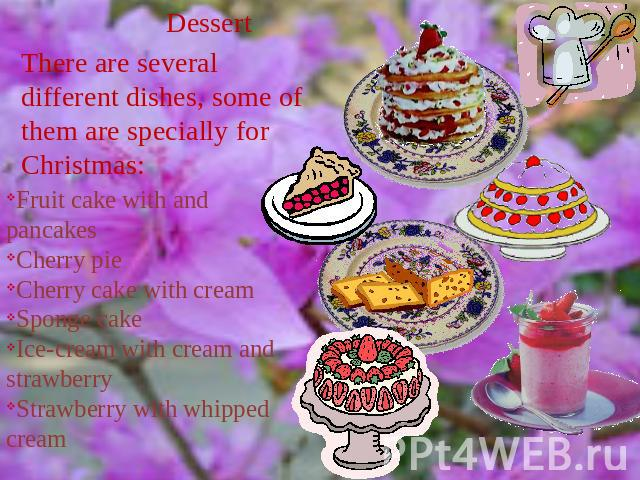 Dessert There are several different dishes, some of them are specially for Christmas: Fruit cake with and pancakesCherry pieCherry cake with creamSponge cakeIce-cream with cream and strawberryStrawberry with whipped cream