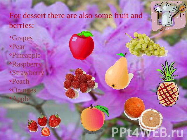 For dessert there are also some fruit and berries: GrapesPearPineappleRaspberryStrawberryPeachOrangesApple