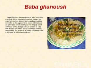 Baba ghanoush Baba ghanoush, baba ghannouj or baba ghannoug is an Arab dish of a