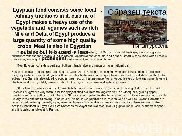 Egyptian food consists some local culinary traditions in it, cuisine of Egypt makes a heavy use of the vegetable and legumes such as rich Nile and Delta of Egypt produce a large quantity of some high quality crops. Meat is also in Egyptian cuisine b…