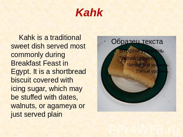 Kahk Kahk is a traditional sweet dish served most commonly during Breakfast Feast in Egypt. It is a shortbread biscuit covered with icing sugar, which may be stuffed with dates, walnuts, or agameya or just served plain