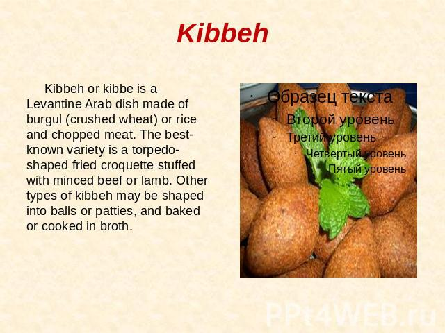 Kibbeh Kibbeh or kibbe is a Levantine Arab dish made of burgul (crushed wheat) or rice and chopped meat. The best-known variety is a torpedo-shaped fried croquette stuffed with minced beef or lamb. Other types of kibbeh may be shaped into balls or p…