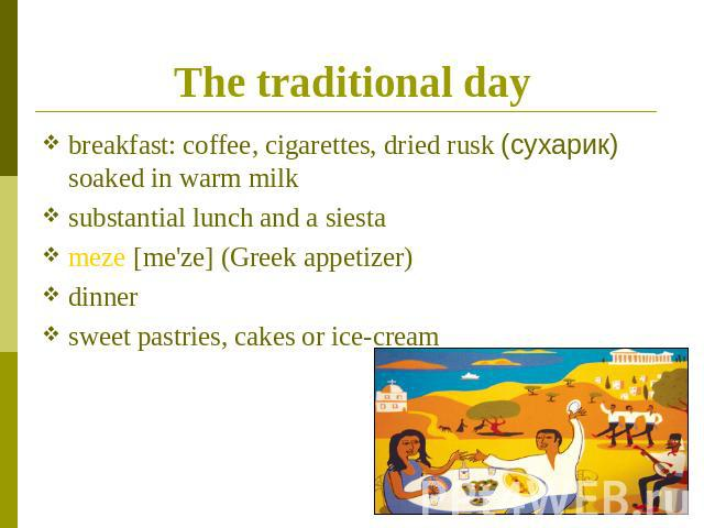 The traditional day breakfast: coffee, cigarettes, dried rusk (сухарик) soaked in warm milksubstantial lunch and a siestameze [me'ze] (Greek appetizer) dinnersweet pastries, cakes or ice-cream