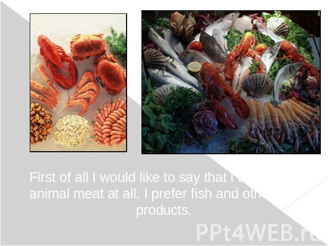 First of all I would like to say that I do not eat animal meat at all. I prefer fish and other sea products.