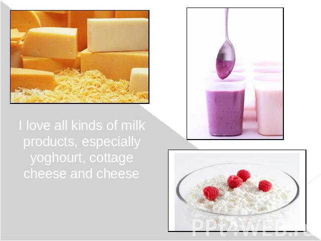 I love all kinds of milk products, especially yoghourt, cottage cheese and cheese