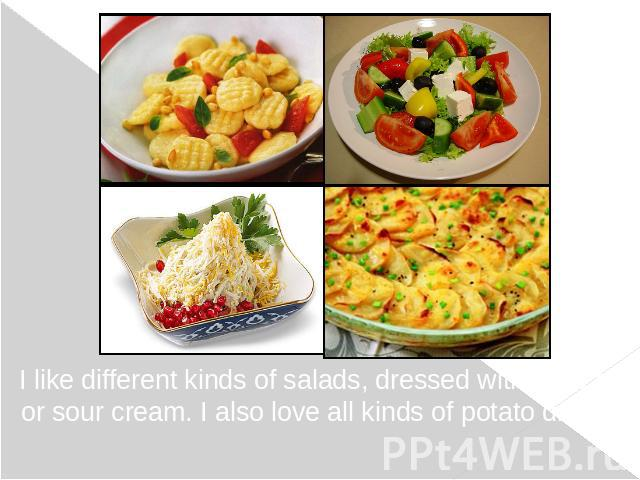 I like different kinds of salads, dressed with olive oil or sour cream. I also love all kinds of potato dishes