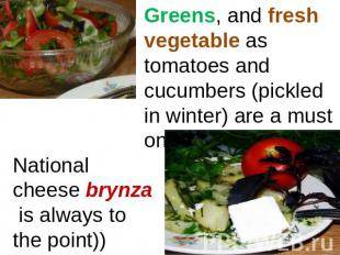 Greens, and fresh vegetable as tomatoes and cucumbers (pickled in winter) are a