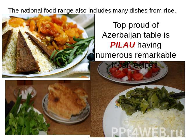 The national food range also includes many dishes from rice. Top proud of Azerbaijan table is PILAU having numerous remarkable local recipes.