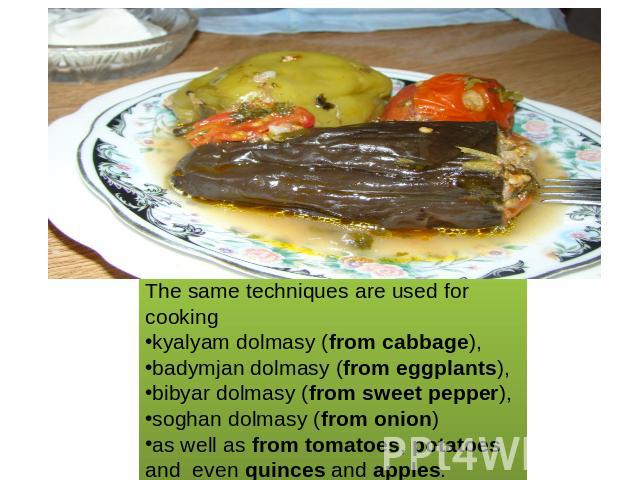 The same techniques are used for cooking kyalyam dolmasy (from cabbage), badymjan dolmasy (from eggplants), bibyar dolmasy (from sweet pepper), soghan dolmasy (from onion) as well as from tomatoes, potatoesand even quinces and apples.