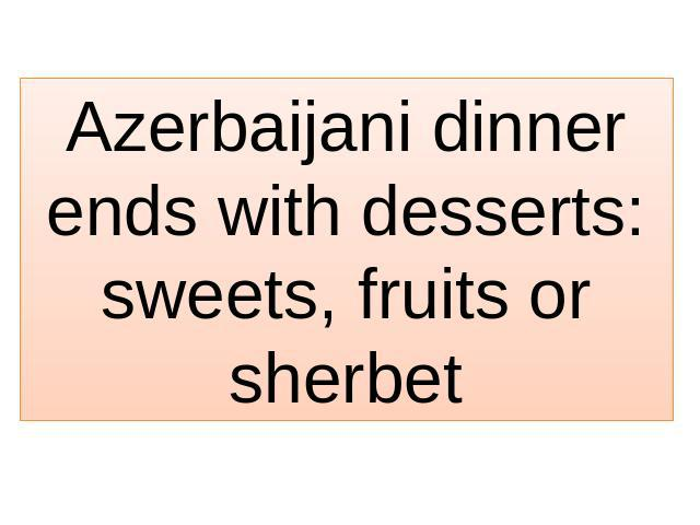 Azerbaijani dinner ends with desserts: sweets, fruits or sherbet