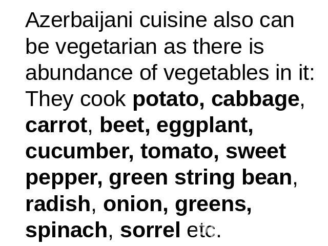 Azerbaijani cuisine also can be vegetarian as there is abundance of vegetables in it:They cook potato, cabbage, carrot, beet, eggplant, cucumber, tomato, sweet pepper, green string bean, radish, onion, greens, spinach, sorrel etc.