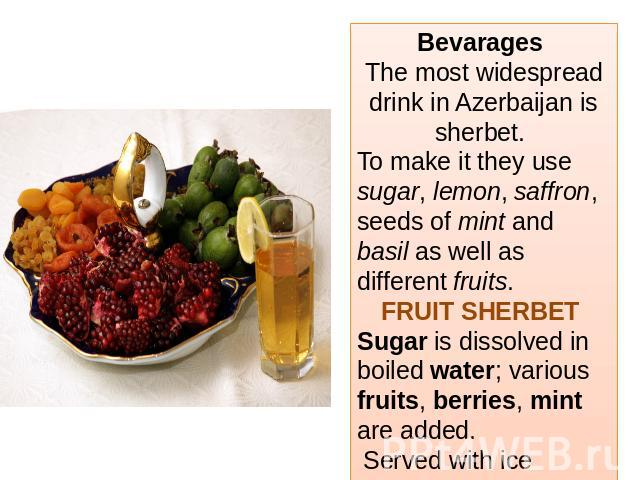 Bevarages The most widespread drink in Azerbaijan is sherbet. To make it they use sugar, lemon, saffron, seeds of mint and basil as well as different fruits.FRUIT SHERBET Sugar is dissolved in boiled water; various fruits, berries, mint are added. S…