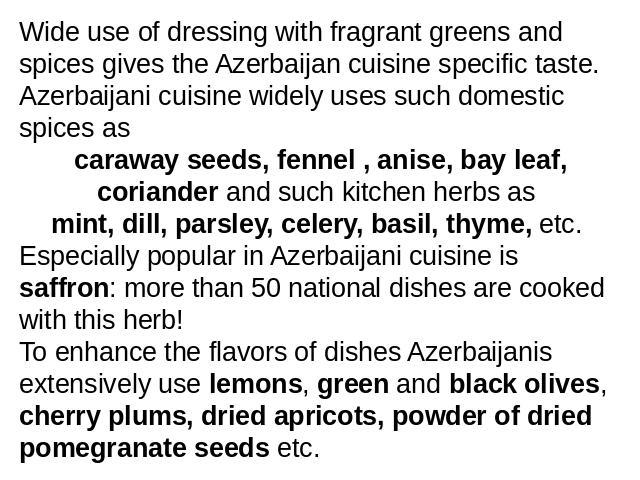 Wide use of dressing with fragrant greens and spices gives the Azerbaijan cuisine specific taste. Azerbaijani cuisine widely uses such domestic spices as caraway seeds, fennel , anise, bay leaf, coriander and such kitchen herbs as mint, dill, parsle…