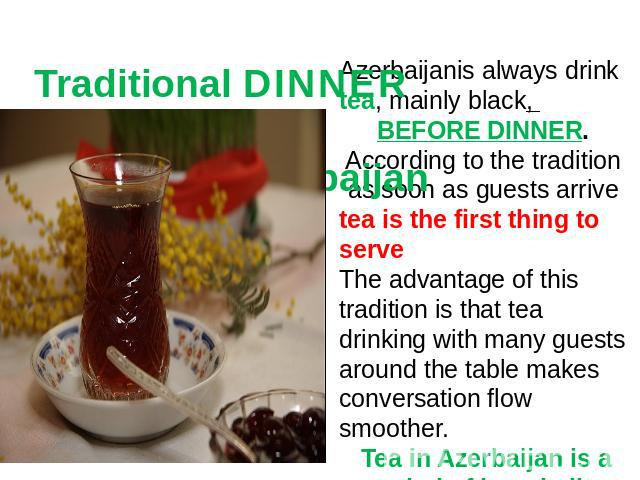 Traditional DINNER CEREMONY in Azerbaijan Azerbaijanis always drink tea, mainly black, BEFORE DINNER. According to the tradition as soon as guests arrive tea is the first thing to serve The advantage of this tradition is that tea drinking with many …