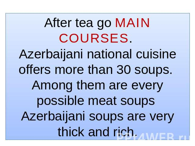 After tea go MAIN COURSES. Azerbaijani national cuisine offers more than 30 soups. Among them are every possible meat soups Azerbaijani soups are very thick and rich.