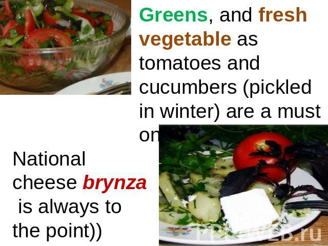 Greens, and fresh vegetable as tomatoes and cucumbers (pickled in winter) are a must on the table. National cheese brynza is always to the point))