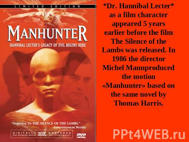 *Dr. Hannibal Lecter* as a film character appeared 5 years earlier before the film The Silence of the Lambs was released. In 1986 the director Michel Mannproduced the motion «Manhunter» based on the same novel by Thomas Harris.
