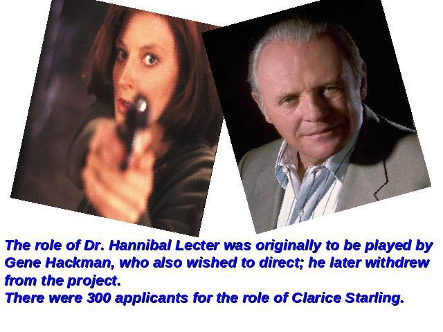 The role of Dr. Hannibal Lecter was originally to be played by Gene Hackman, who also wished to direct; he later withdrew from the project.There were 300 applicants for the role of Clarice Starling.