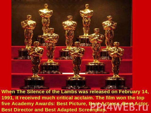 When The Silence of the Lambs was released on February 14, 1991, it received much critical acclaim. The film won the top five Academy Awards: Best Picture, Best Actress, Best Actor, Best Director and Best Adapted Screenplay.