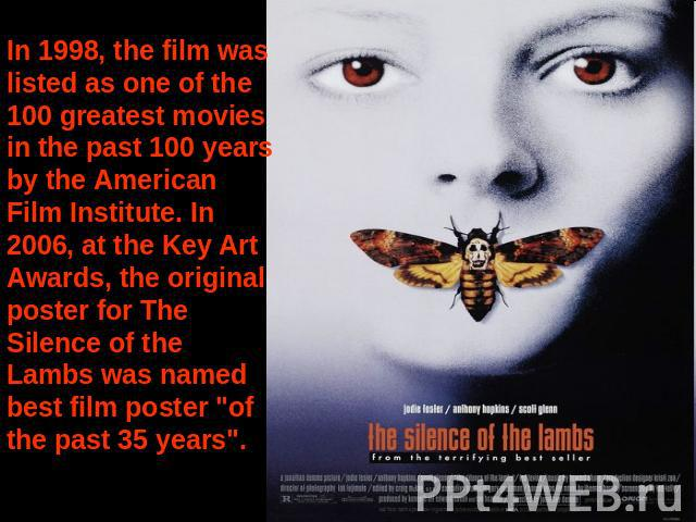 In 1998, the film was listed as one of the 100 greatest movies in the past 100 years by the American Film Institute. In 2006, at the Key Art Awards, the original poster for The Silence of the Lambs was named best film poster