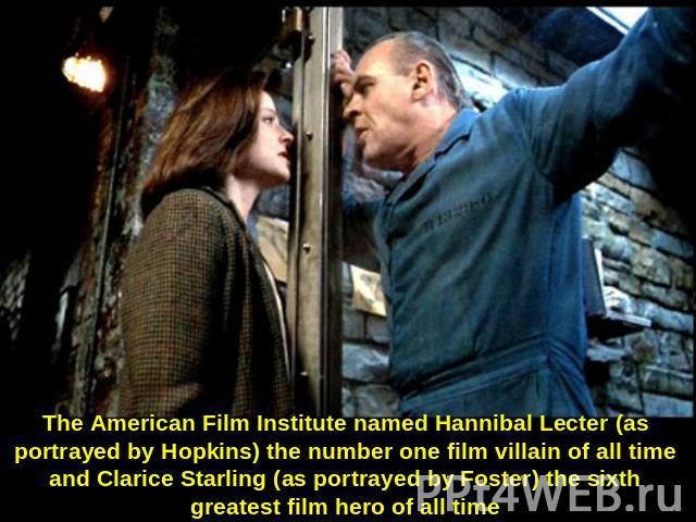 The American Film Institute named Hannibal Lecter (as portrayed by Hopkins) the number one film villain of all time and Clarice Starling (as portrayed by Foster) the sixth greatest film hero of all time