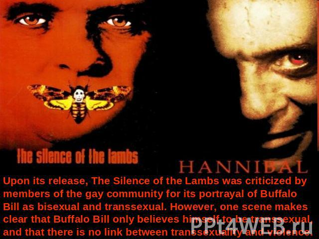 Upon its release, The Silence of the Lambs was criticized by members of the gay community for its portrayal of Buffalo Bill as bisexual and transsexual. However, one scene makes clear that Buffalo Bill only believes himself to be transsexual, and th…