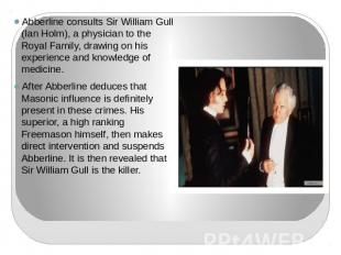 Abberline consults Sir William Gull (Ian Holm), a physician to the Royal Family,