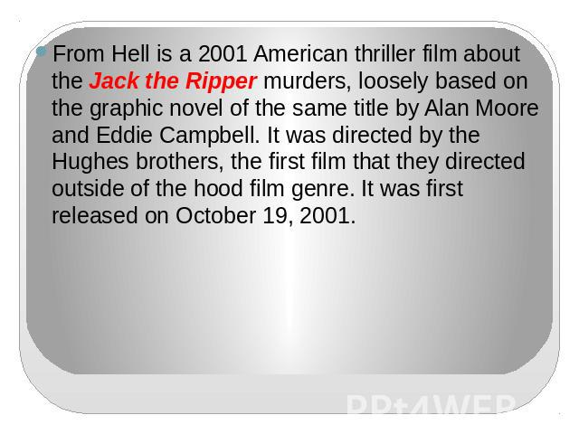 From Hell is a 2001 American thriller film about the Jack the Ripper murders, loosely based on the graphic novel of the same title by Alan Moore and Eddie Campbell. It was directed by the Hughes brothers, the first film that they directed outside of…
