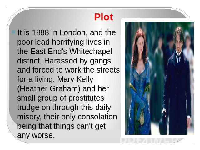 Plot It is 1888 in London, and the poor lead horrifying lives in the East End's Whitechapel district. Harassed by gangs and forced to work the streets for a living, Mary Kelly (Heather Graham) and her small group of prostitutes trudge on through thi…